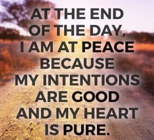 at the end of the day i am in peace because my intentions are good and my heart is pure