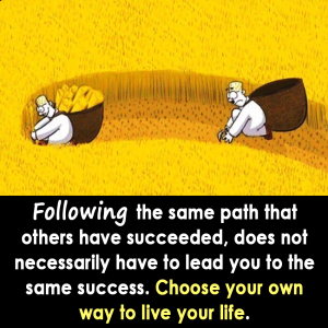 FOLLOWING THE SAME PATH THAT OTHERS HAVE SUCCEEDED, DOES NOT NECESSARILY HAVE TO LEAD YOU TO THE SAME SUCCESS. CHOOSE YOUR OWN WAY TO LIVE YOUR LIFE.