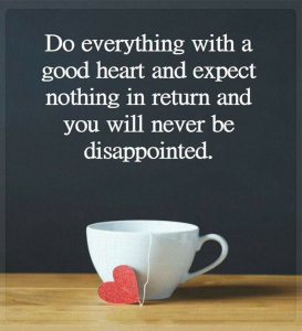 DO EVERYTHING WITH A GOOD HEART AND EXPECT NOTHING IN RETURN AND YOU WILL NEVER BE DISAPPOINTED