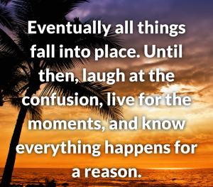 eventually all things fall into place. until them, laugh at the confusion. live for the moments, and know everything happens for a reason