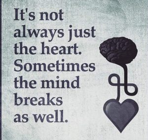 IT IS NOT ALWAYS JUST THE HEART. SOMETIMES THE MIND BREAK AS WELL