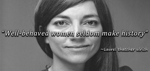 Well-Behaved Women Seldom Make History by Laurel Thatcher Ulrich